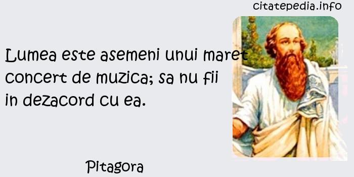 Pitagora - Lumea este asemeni unui maret concert de muzica; sa nu fii in dezacord cu ea.