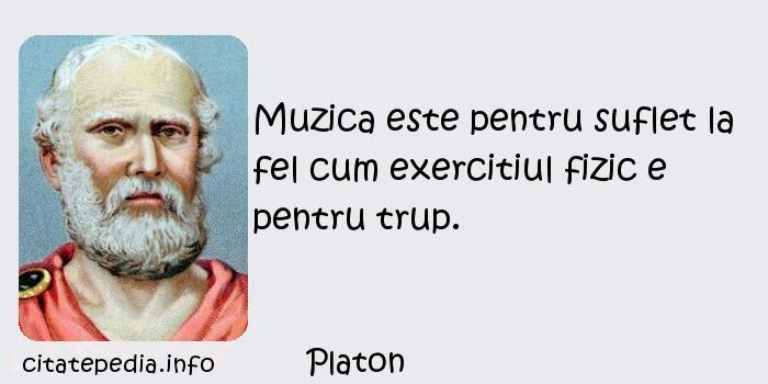 Platon - Muzica este pentru suflet la fel cum exercitiul fizic e pentru trup.