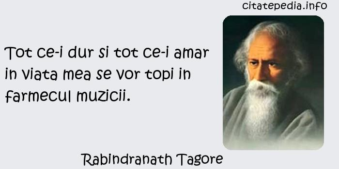 Rabindranath Tagore - Tot ce-i dur si tot ce-i amar in viata mea se vor topi in farmecul muzicii.