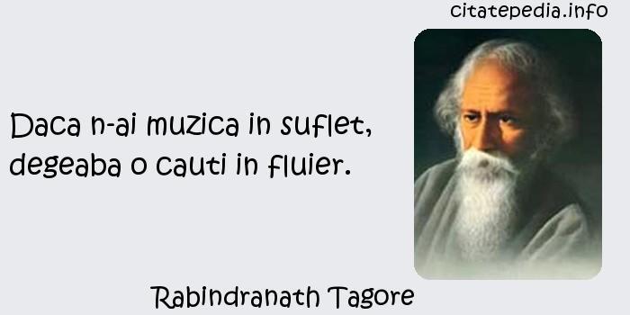 Rabindranath Tagore - Daca n-ai muzica in suflet, degeaba o cauti in fluier.