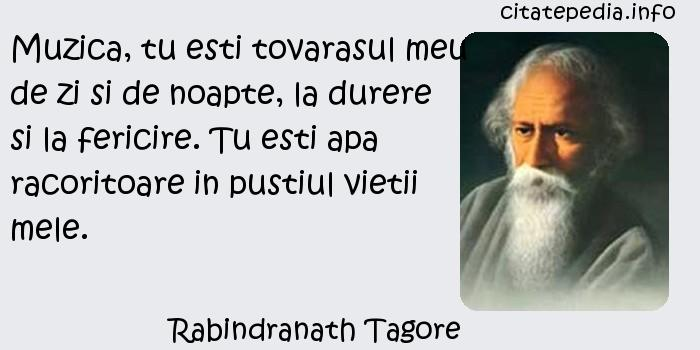 Rabindranath Tagore - Muzica, tu esti tovarasul meu de zi si de noapte, la durere si la fericire. Tu esti apa racoritoare in pustiul vietii mele.