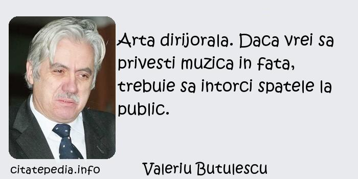Valeriu Butulescu - Arta dirijorala. Daca vrei sa privesti muzica in fata, trebuie sa intorci spatele la public.