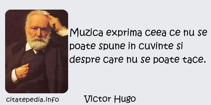 Victor Hugo - Muzica exprima ceea ce nu se poate spune in cuvinte si despre care nu se poate tace.