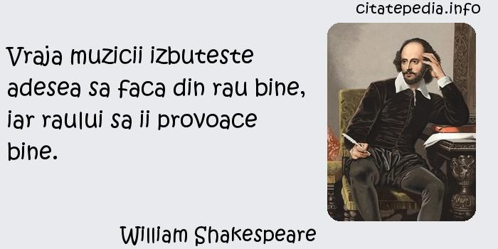 William Shakespeare - Vraja muzicii izbuteste adesea sa faca din rau bine, iar raului sa ii provoace bine.