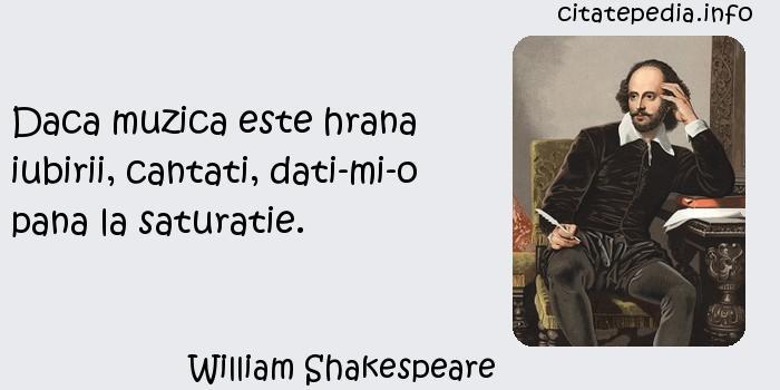 William Shakespeare - Daca muzica este hrana iubirii, cantati, dati-mi-o pana la saturatie.