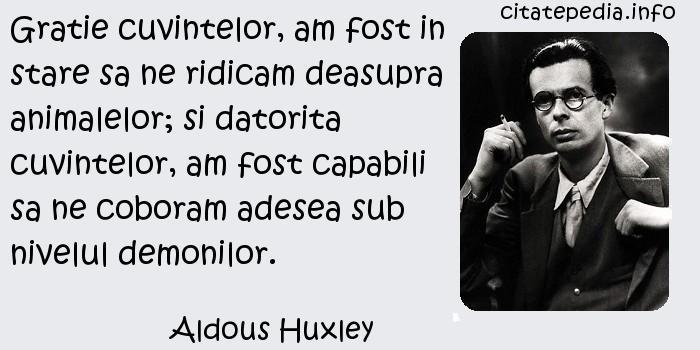 Aldous Huxley - Gratie cuvintelor, am fost in stare sa ne ridicam deasupra animalelor; si datorita cuvintelor, am fost capabili sa ne coboram adesea sub nivelul demonilor.