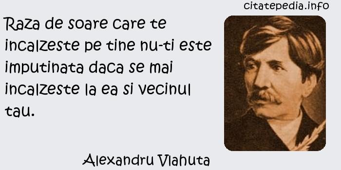 Alexandru Vlahuta - Raza de soare care te incalzeste pe tine nu-ti este imputinata daca se mai incalzeste la ea si vecinul tau.