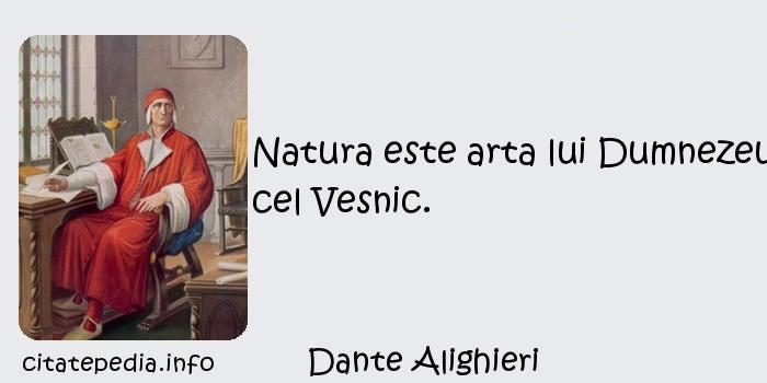Dante Alighieri - Natura este arta lui Dumnezeu cel Vesnic.