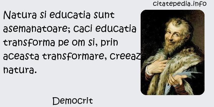 Democrit - Natura si educatia sunt asemanatoare; caci educatia transforma pe om si, prin aceasta transformare, creeaza natura.