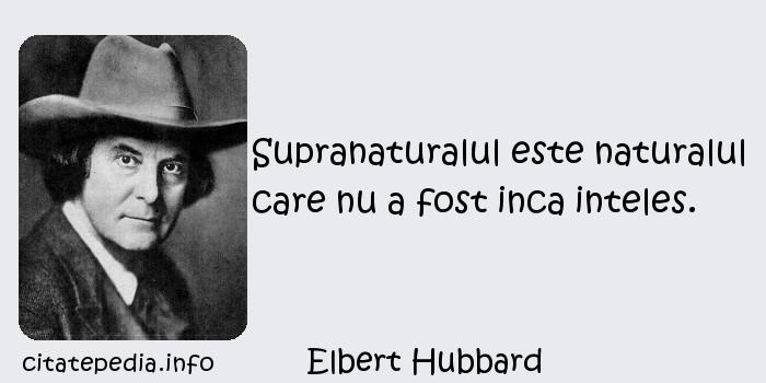 Elbert Hubbard - Supranaturalul este naturalul care nu a fost inca inteles.