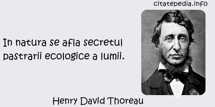 Henry David Thoreau - In natura se afla secretul pastrarii ecologice a lumii.