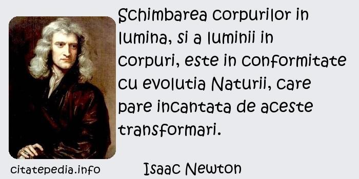Isaac Newton - Schimbarea corpurilor in lumina, si a luminii in corpuri, este in conformitate cu evolutia Naturii, care pare incantata de aceste transformari.