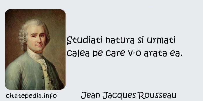 Jean Jacques Rousseau - Studiati natura si urmati calea pe care v-o arata ea.