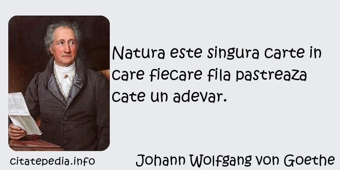 Johann Wolfgang von Goethe - Natura este singura carte in care fiecare fila pastreaza cate un adevar.