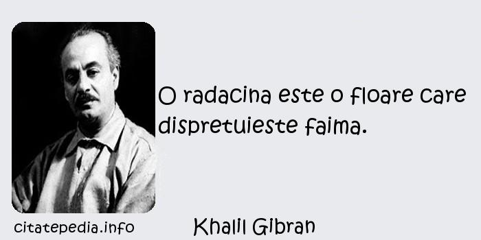 Khalil Gibran - O radacina este o floare care dispretuieste faima.