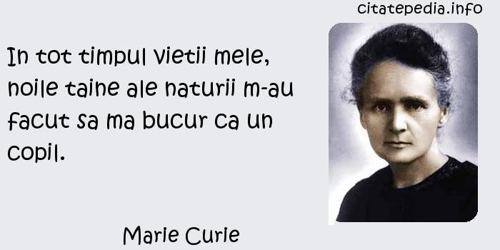Marie Curie - In tot timpul vietii mele, noile taine ale naturii m-au facut sa ma bucur ca un copil.