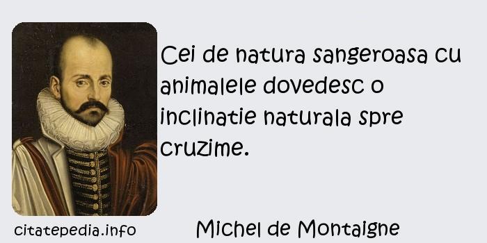 Michel de Montaigne - Cei de natura sangeroasa cu animalele dovedesc o inclinatie naturala spre cruzime.