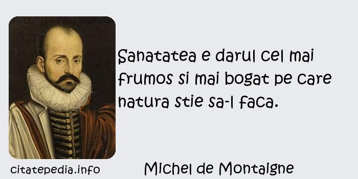 Michel de Montaigne - Sanatatea e darul cel mai frumos si mai bogat pe care natura stie sa-l faca.
