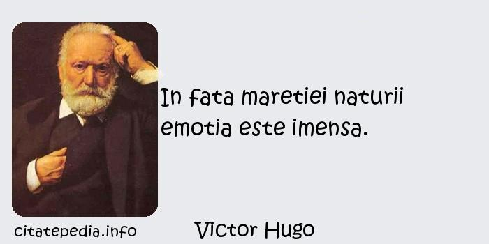 Victor Hugo - In fata maretiei naturii emotia este imensa.