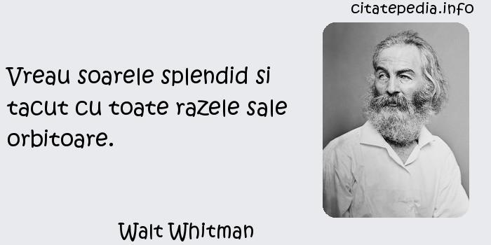 Walt Whitman - Vreau soarele splendid si tacut cu toate razele sale orbitoare.