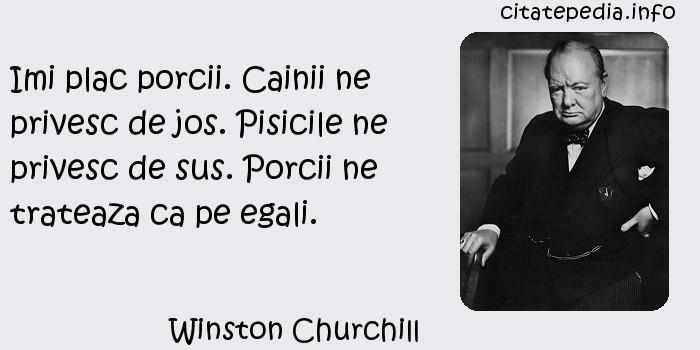 Winston Churchill - Imi plac porcii. Cainii ne privesc de jos. Pisicile ne privesc de sus. Porcii ne trateaza ca pe egali.