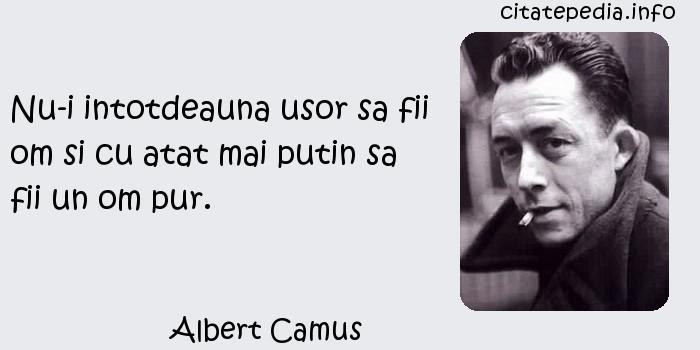 Albert Camus - Nu-i intotdeauna usor sa fii om si cu atat mai putin sa fii un om pur.