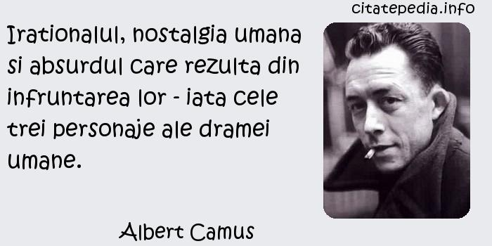 Albert Camus - Irationalul, nostalgia umana si absurdul care rezulta din infruntarea lor - iata cele trei personaje ale dramei umane.