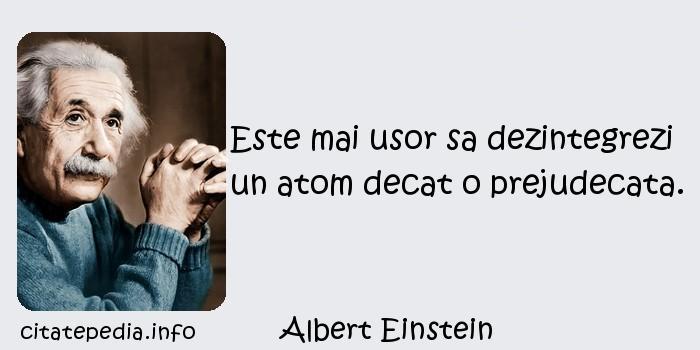 Albert Einstein - Este mai usor sa dezintegrezi un atom decat o prejudecata.