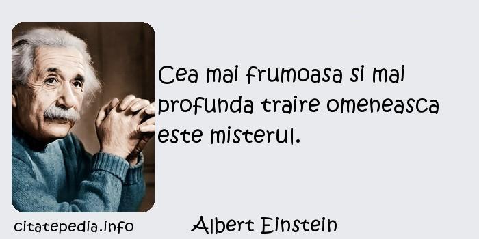 Albert Einstein - Cea mai frumoasa si mai profunda traire omeneasca este misterul.