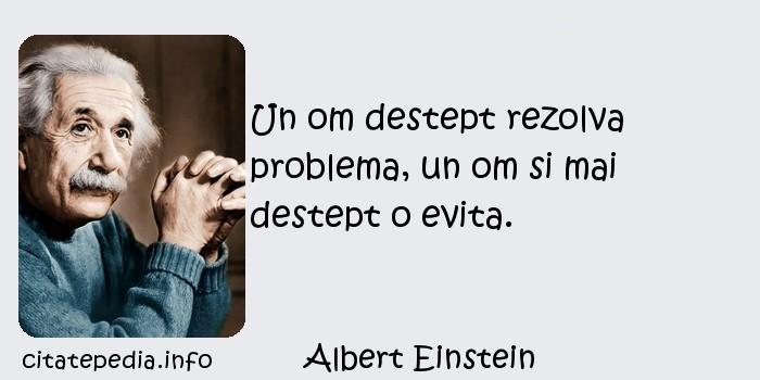Albert Einstein - Un om destept rezolva problema, un om si mai destept o evita.
