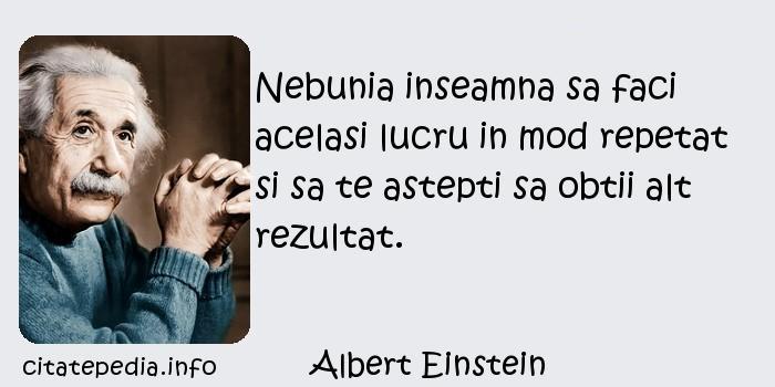 Albert Einstein - Nebunia inseamna sa faci acelasi lucru in mod repetat si sa te astepti sa obtii alt rezultat.