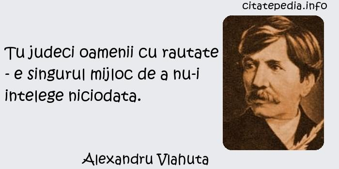 Alexandru Vlahuta - Tu judeci oamenii cu rautate - e singurul mijloc de a nu-i intelege niciodata.