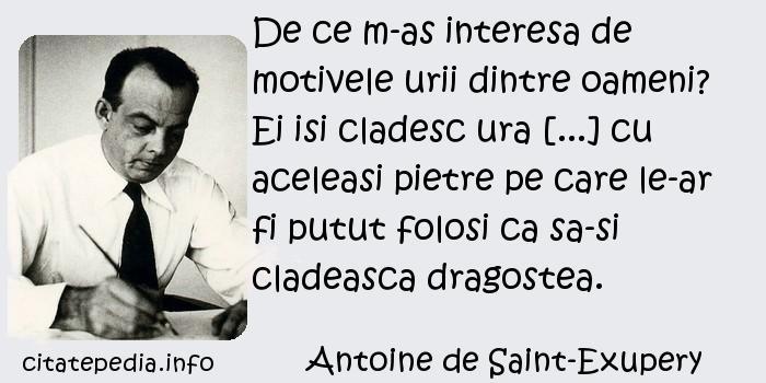 Antoine de Saint-Exupery - De ce m-as interesa de motivele urii dintre oameni? Ei isi cladesc ura [...] cu aceleasi pietre pe care le-ar fi putut folosi ca sa-si cladeasca dragostea.