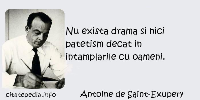 Antoine de Saint-Exupery - Nu exista drama si nici patetism decat in intamplarile cu oameni.