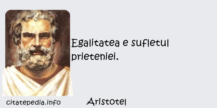 Aristotel - Egalitatea e sufletul prieteniei.