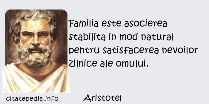 Aristotel - Familia este asocierea stabilita in mod natural pentru satisfacerea nevoilor zilnice ale omului.