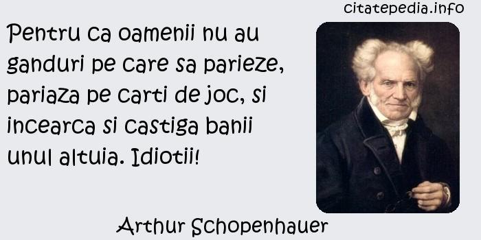 Arthur Schopenhauer - Pentru ca oamenii nu au ganduri pe care sa parieze, pariaza pe carti de joc, si incearca si castiga banii unul altuia. Idiotii!