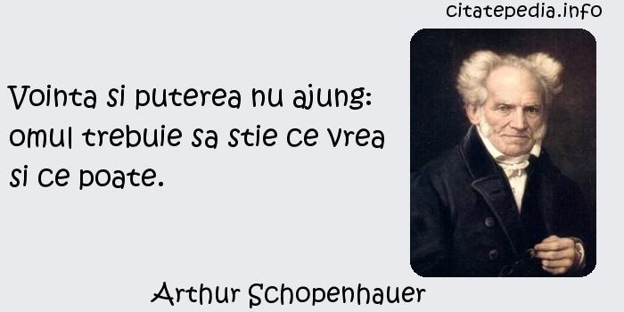 Arthur Schopenhauer - Vointa si puterea nu ajung: omul trebuie sa stie ce vrea si ce poate.