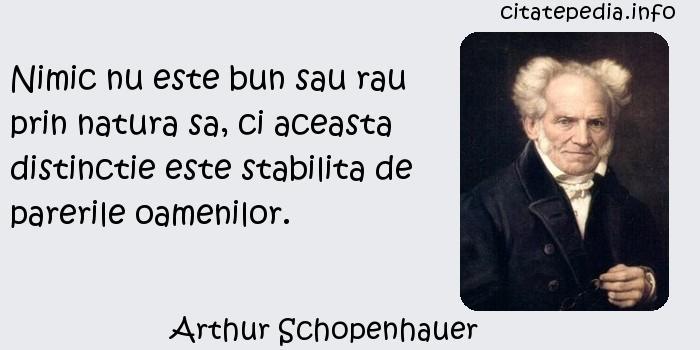 Arthur Schopenhauer - Nimic nu este bun sau rau prin natura sa, ci aceasta distinctie este stabilita de parerile oamenilor.