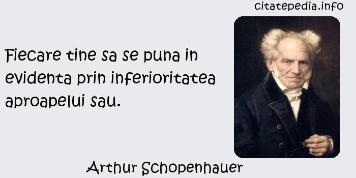 Arthur Schopenhauer - Fiecare tine sa se puna in evidenta prin inferioritatea aproapelui sau.
