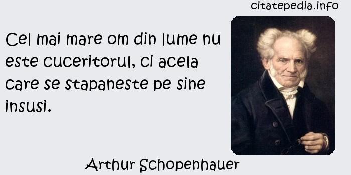 Arthur Schopenhauer - Cel mai mare om din lume nu este cuceritorul, ci acela care se stapaneste pe sine insusi.