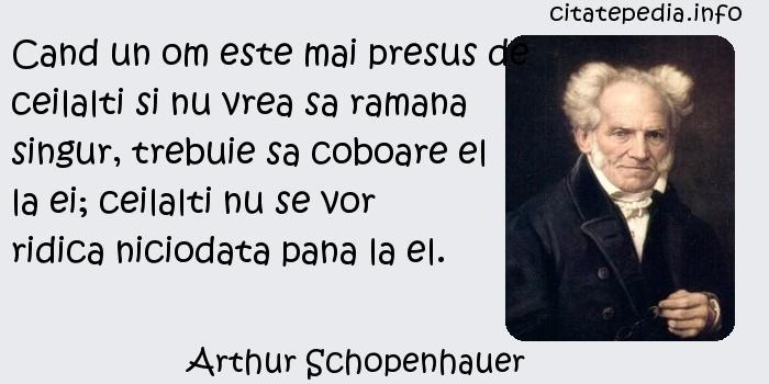 Arthur Schopenhauer - Cand un om este mai presus de ceilalti si nu vrea sa ramana singur, trebuie sa coboare el la ei; ceilalti nu se vor ridica niciodata pana la el.