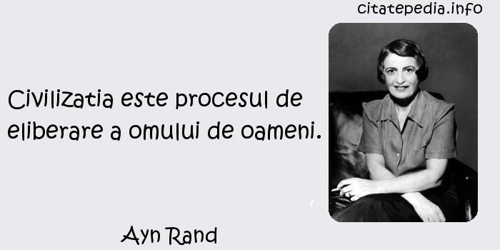 Ayn Rand - Civilizatia este procesul de eliberare a omului de oameni.
