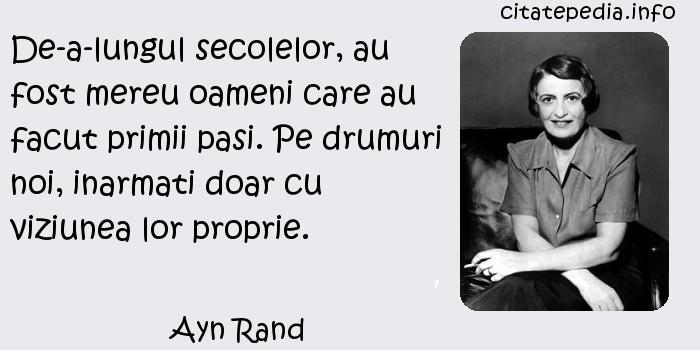 Ayn Rand - De-a-lungul secolelor, au fost mereu oameni care au facut primii pasi. Pe drumuri noi, inarmati doar cu viziunea lor proprie.
