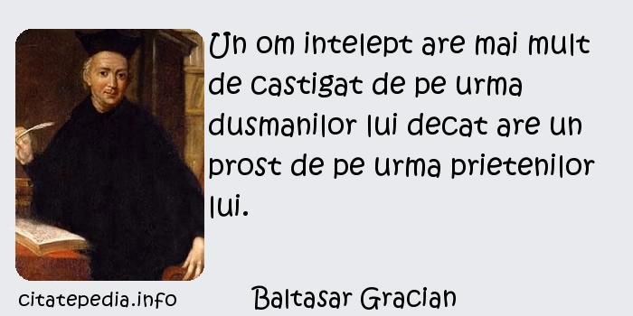 Baltasar Gracian - Un om intelept are mai mult de castigat de pe urma dusmanilor lui decat are un prost de pe urma prietenilor lui.