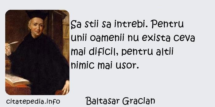 Baltasar Gracian - Sa stii sa intrebi. Pentru unii oamenii nu exista ceva mai dificil, pentru altii nimic mai usor.