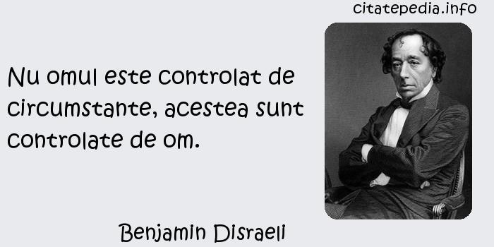 Benjamin Disraeli - Nu omul este controlat de circumstante, acestea sunt controlate de om.