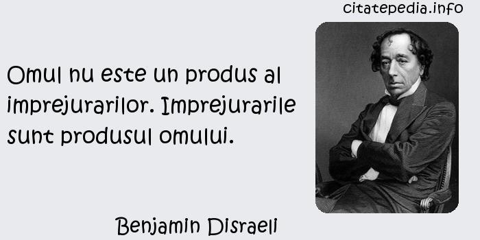 Benjamin Disraeli - Omul nu este un produs al imprejurarilor. Imprejurarile sunt produsul omului.