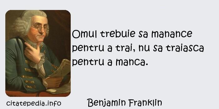 Benjamin Franklin - Omul trebuie sa manance pentru a trai, nu sa traiasca pentru a manca.