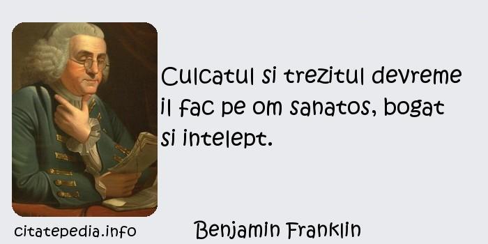 Benjamin Franklin - Culcatul si trezitul devreme il fac pe om sanatos, bogat si intelept.